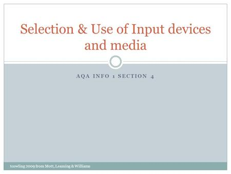 AQA INFO 1 SECTION 4 Selection & Use of Input devices and media tcowling 2009 from Mott, Leaming & Williams.