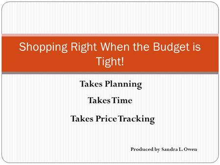 Takes Planning Shopping Right When the Budget is Tight! Takes Time Takes Price Tracking Produced by Sandra L. Owen.