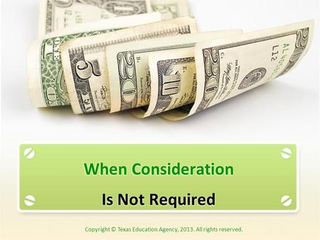 When Consideration Is Not Required Copyright © Texas Education Agency, 2013. All rights reserved.