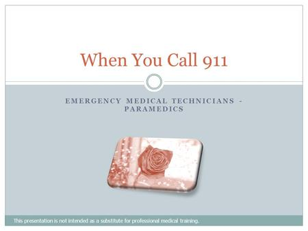 EMERGENCY MEDICAL TECHNICIANS - PARAMEDICS This presentation is not intended as a substitute for professional medical training. When You Call 911.