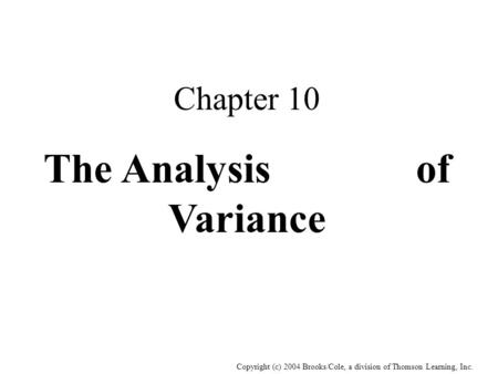 Copyright (c) 2004 Brooks/Cole, a division of Thomson Learning, Inc. Chapter 10 The Analysis of Variance.