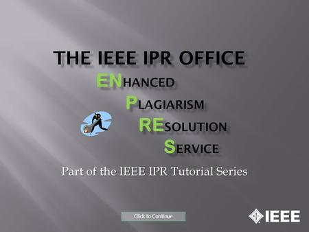 THE IEEE IPR OFFICE EN HANCED P LAGIARISM RE SOLUTION S ERVICE Part of the IEEE IPR Tutorial Series Click to Continue.