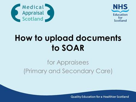 Quality Education for a Healthier Scotland How to upload documents to SOAR for Appraisees (Primary and Secondary Care)