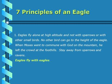 7 Principles of an Eagle 1. Eagles fly alone at high altitude and not with sparrows or with other small birds. No other bird can go to the height of the.