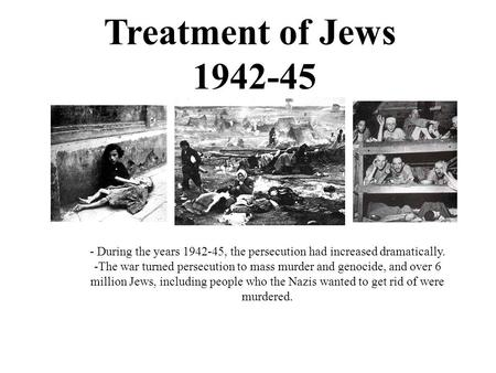 Treatment of Jews 1942-45 - During the years 1942-45, the persecution had increased dramatically. -The war turned persecution to mass murder and genocide,