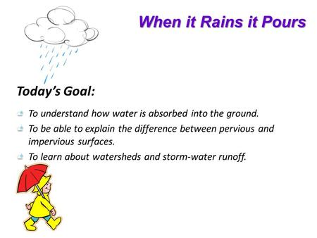 When it Rains it Pours Todays Goal: To understand how water is absorbed into the ground. To be able to explain the difference between pervious and impervious.