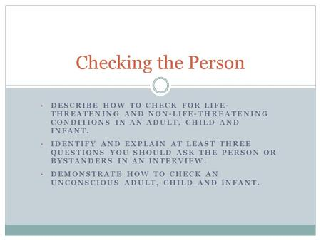 Checking the Person Describe how to check for life- threatening and non-life-threatening conditions in an adult, child and infant. Identify and explain.