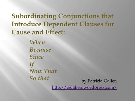 Subordinating Conjunctions that Introduce Dependent Clauses for Cause and Effect: When Because Since If Now That So that by Patricia Galien