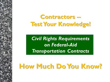 Contractors -- Test Your Knowledge! How Much Do You Know? Contractors -- Test Your Knowledge! Civil Rights Requirements on Federal-Aid Transportation Contracts.