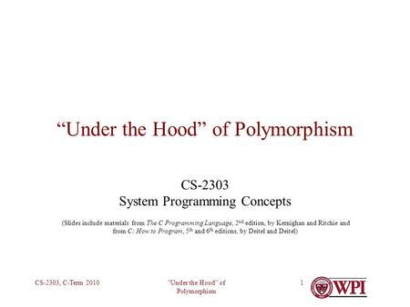 Under the Hood of Polymorphism CS-2303, C-Term 20101 Under the Hood of Polymorphism CS-2303 System Programming Concepts (Slides include materials from.
