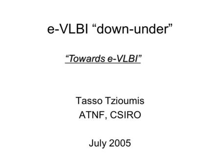 E-VLBI down-under Tasso Tzioumis ATNF, CSIRO July 2005 Towards e-VLBI.