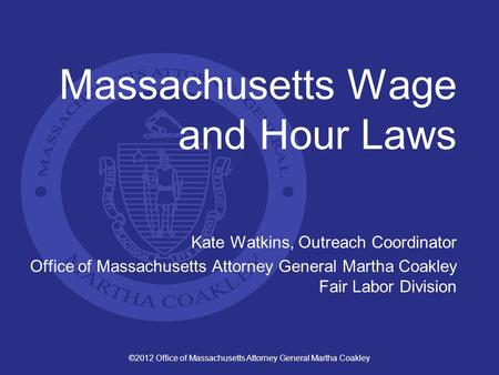 ©2012 Office of Massachusetts Attorney General Martha Coakley Massachusetts Wage and Hour Laws Kate Watkins, Outreach Coordinator Office of Massachusetts.