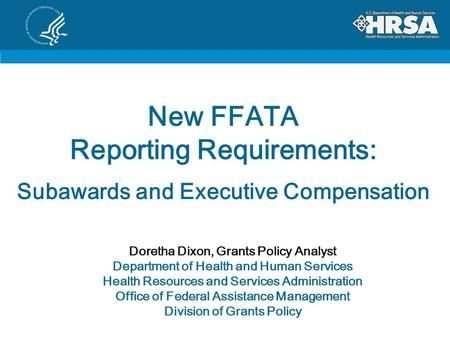New FFATA Reporting Requirements: Subawards and Executive Compensation Doretha Dixon, Grants Policy Analyst Department of Health and Human Services Health.