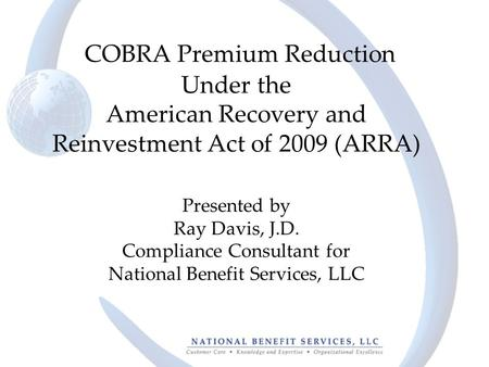 COBRA Premium Reduction Under the American Recovery and Reinvestment Act of 2009 (ARRA) Presented by Ray Davis, J.D. Compliance Consultant for National.