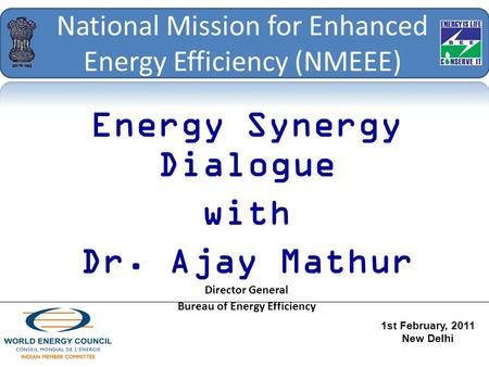 National Mission for Enhanced Energy Efficiency (NMEEE) Energy Synergy Dialogue with Dr. Ajay Mathur Director General Bureau of Energy Efficiency 1st February,