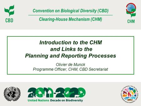 Introduction to the CHM and Links to the Planning and Reporting Processes Olivier de Munck Programme Officer, CHM, CBD Secretariat.