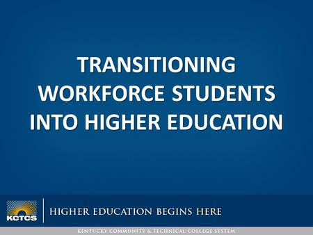 TRANSITIONING WORKFORCE STUDENTS INTO HIGHER EDUCATION.
