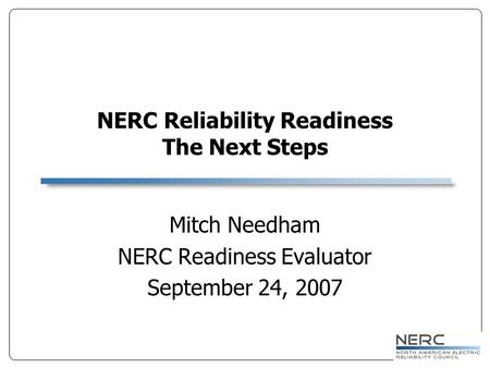NERC Reliability Readiness The Next Steps Mitch Needham NERC Readiness Evaluator September 24, 2007.