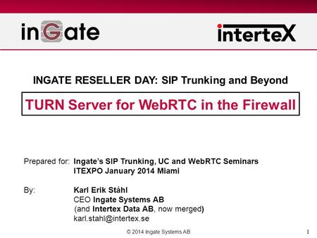 1 TURN Server for WebRTC in the Firewall © 2014 Ingate Systems AB Prepared for:Ingates SIP Trunking, UC and WebRTC Seminars ITEXPO January 2014 Miami By:Karl.