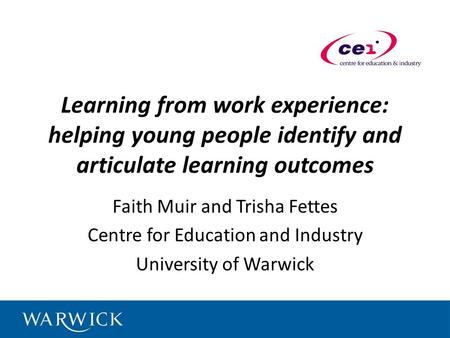 Learning from work experience: helping young people identify and articulate learning outcomes Faith Muir and Trisha Fettes Centre for Education and Industry.