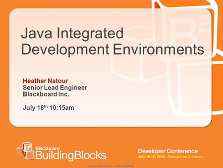 ©2004 BLACKBOARD, INC. ALL RIGHTS RESERVED. Java Integrated Development Environments Heather Natour Senior Lead Engineer Blackboard Inc. July 18 th 10:15am.