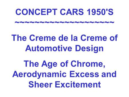 CONCEPT CARS 1950'S ~~~~~~~~~~~~~~~~~~~~ The Creme de la Creme of Automotive Design The Age of Chrome, Aerodynamic Excess and Sheer Excitement.