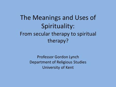 The Meanings and Uses of Spirituality: From secular therapy to spiritual therapy? Professor Gordon Lynch Department of Religious Studies University of.