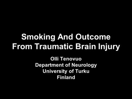 Smoking And Outcome From Traumatic Brain Injury Olli Tenovuo Department of Neurology University of Turku Finland.