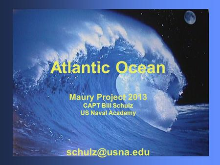 Atlantic <strong>Ocean</strong> Maury Project 2013 CAPT Bill Schulz US Naval Academy