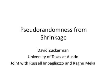 Pseudorandomness from Shrinkage David Zuckerman University of Texas at Austin Joint with Russell Impagliazzo and Raghu Meka.