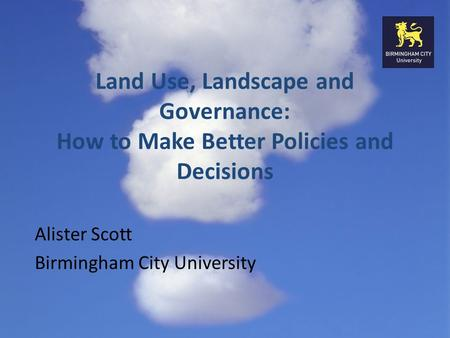 Land Use, Landscape and Governance: How to Make Better Policies and Decisions Alister Scott Birmingham City University.