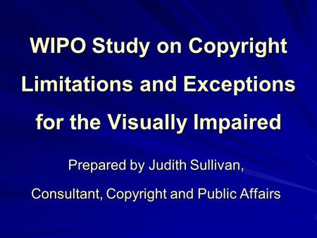 WIPO Study on Copyright Limitations and Exceptions for the Visually Impaired Prepared by Judith Sullivan, Consultant, Copyright and Public Affairs.