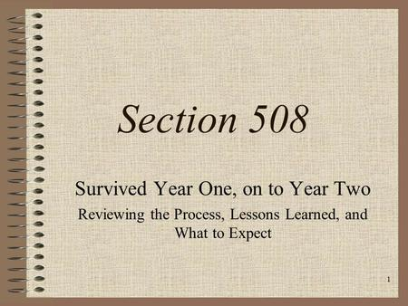1 Section 508 Survived Year One, on to Year Two Reviewing the Process, Lessons Learned, and What to Expect.