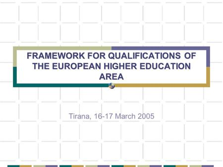 FRAMEWORK FOR QUALIFICATIONS OF THE EUROPEAN HIGHER EDUCATION AREA Tirana, 16-17 March 2005.