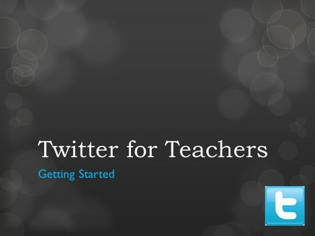 Twitter for Teachers Getting Started. Why should teachers use Twitter? Twitter might be the quickest and best method to acquire and maintain the relevance.