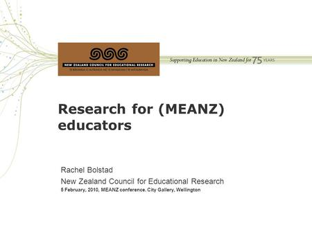 Research for (MEANZ) educators Rachel Bolstad New Zealand Council for Educational Research 5 February, 2010, MEANZ conference. City Gallery, Wellington.