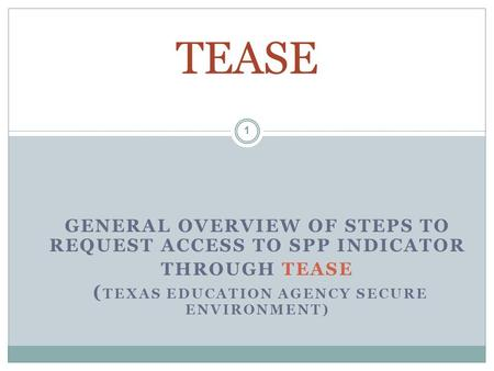 GENERAL OVERVIEW OF STEPS TO REQUEST ACCESS TO SPP INDICATOR THROUGH TEASE ( TEXAS EDUCATION AGENCY SECURE ENVIRONMENT) TEASE 1.