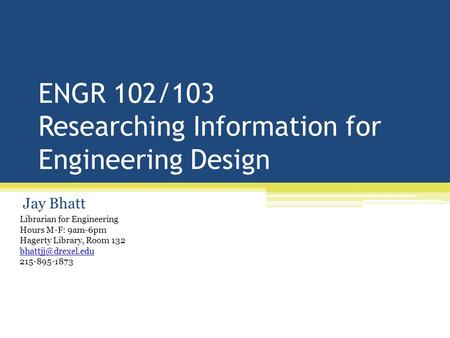 ENGR 102/103 Researching Information for Engineering Design Jay Bhatt Librarian for Engineering Hours M-F: 9am-6pm Hagerty Library, Room 132