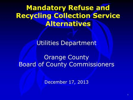 1 Mandatory Refuse and Recycling Collection Service Alternatives Utilities Department Orange County Board of County Commissioners December 17, 2013.