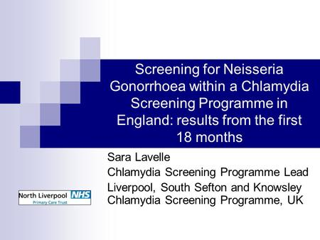 Screening for Neisseria Gonorrhoea within a Chlamydia Screening Programme in England: results from the first 18 months Sara Lavelle Chlamydia Screening.