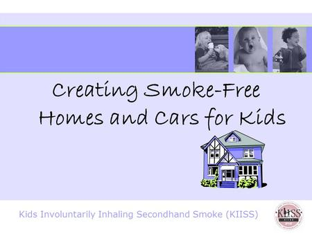 Kids Involuntarily Inhaling Secondhand Smoke (KIISS) Creating Smoke-Free Homes and Cars for Kids.