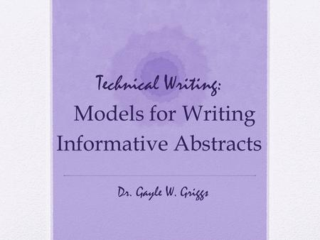 Technical Writing: Models for Writing Informative Abstracts Dr. Gayle W. Griggs.