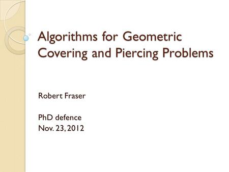 Algorithms for Geometric Covering and Piercing Problems Robert Fraser PhD defence Nov. 23, 2012.