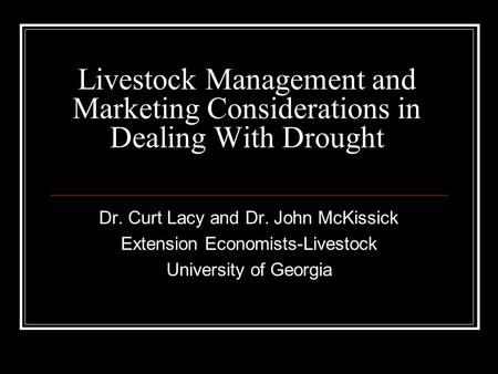 Livestock Management and Marketing Considerations in Dealing With Drought Dr. Curt Lacy and Dr. John McKissick Extension Economists-Livestock University.