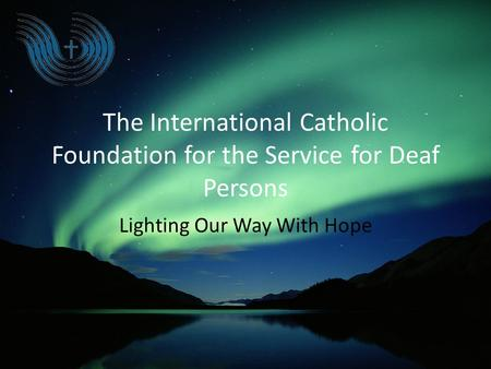The International Catholic Foundation for the Service for Deaf Persons Lighting Our Way With Hope.