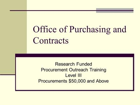 Office of Purchasing and Contracts Research Funded Procurement Outreach Training Level III Procurements $50,000 and Above.