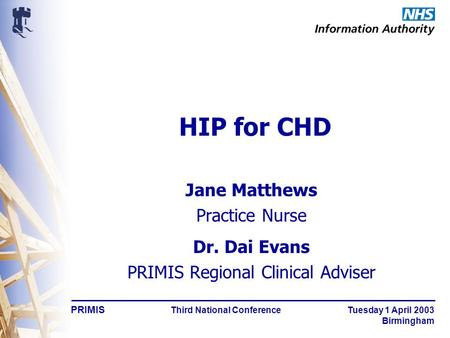 PRIMIS Third National Conference Tuesday 1 April 2003 Birmingham HIP for CHD Jane Matthews Practice Nurse Dr. Dai Evans PRIMIS Regional Clinical Adviser.