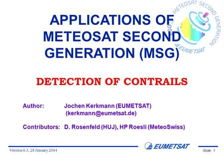 Version 0.3, 28 January 2004 Slide: 1 APPLICATIONS OF METEOSAT SECOND GENERATION (MSG) DETECTION OF CONTRAILS Author:Jochen Kerkmann (EUMETSAT)
