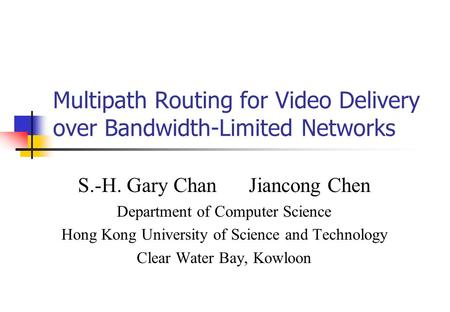 Multipath Routing for Video Delivery over Bandwidth-Limited Networks S.-H. Gary Chan Jiancong Chen Department of Computer Science Hong Kong University.