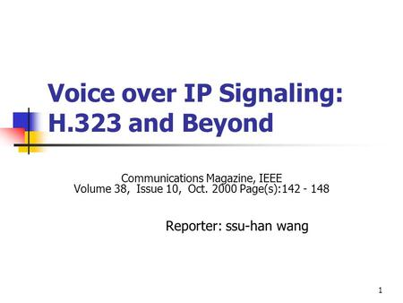 1 Voice over IP Signaling: H.323 and Beyond Communications Magazine, IEEE Volume 38, Issue 10, Oct. 2000 Page(s):142 - 148 Reporter: ssu-han wang.